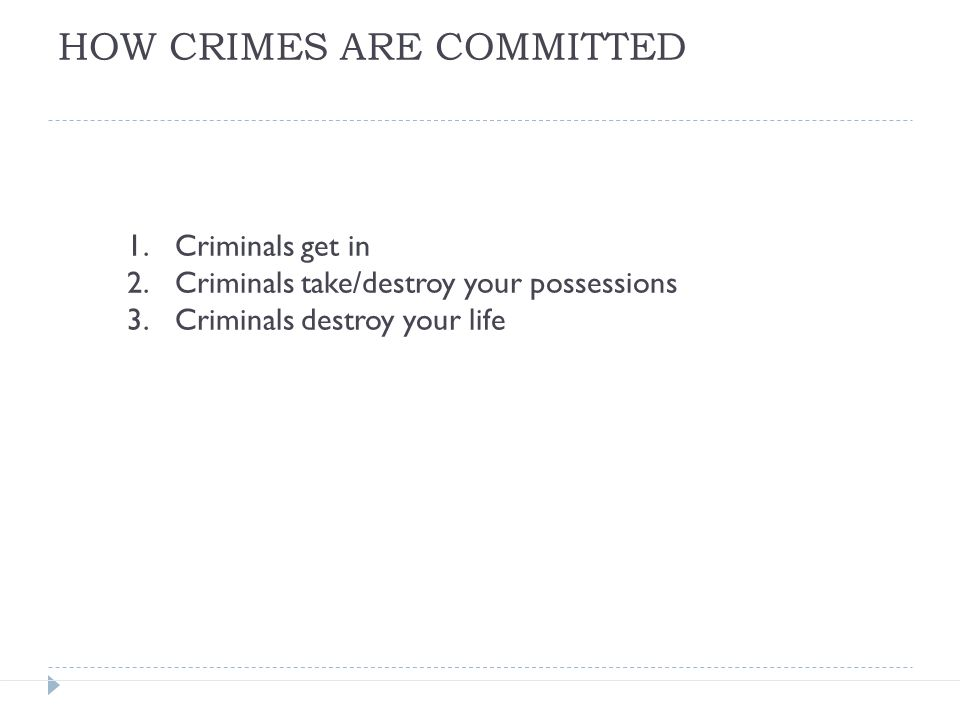 1.Criminals get in 2.Criminals take/destroy your possessions 3.Criminals destroy your life HOW CRIMES ARE COMMITTED
