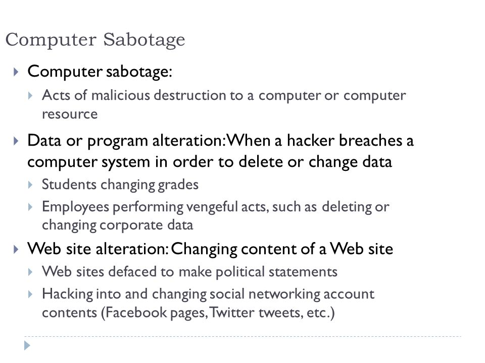 6 Computer Sabotage  Computer sabotage:  Acts of malicious destruction to a computer or computer resource  Data or program alteration: When a hacker breaches a computer system in order to delete or change data  Students changing grades  Employees performing vengeful acts, such as deleting or changing corporate data  Web site alteration: Changing content of a Web site  Web sites defaced to make political statements  Hacking into and changing social networking account contents (Facebook pages, Twitter tweets, etc.)