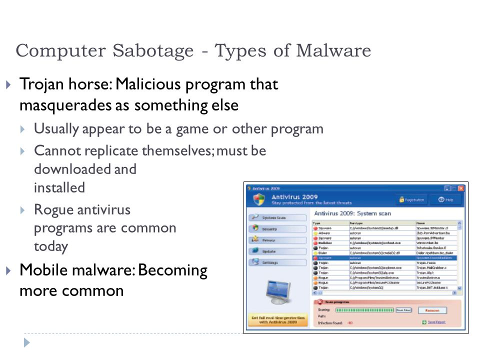 9 Computer Sabotage - Types of Malware  Trojan horse: Malicious program that masquerades as something else  Usually appear to be a game or other program  Cannot replicate themselves; must be downloaded and installed  Rogue antivirus programs are common today  Mobile malware: Becoming more common