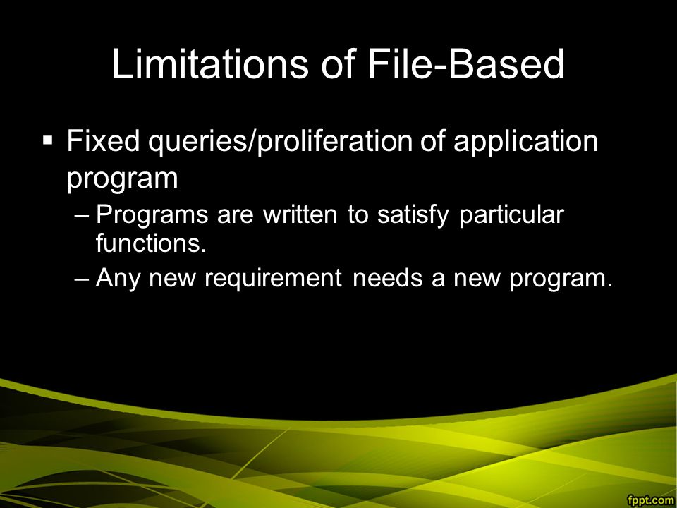 Limitations of File-Based  Fixed queries/proliferation of application program –Programs are written to satisfy particular functions.