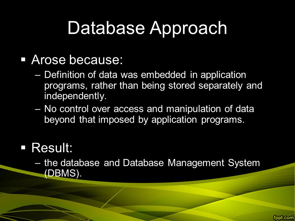 Database Approach  Arose because: –Definition of data was embedded in application programs, rather than being stored separately and independently.