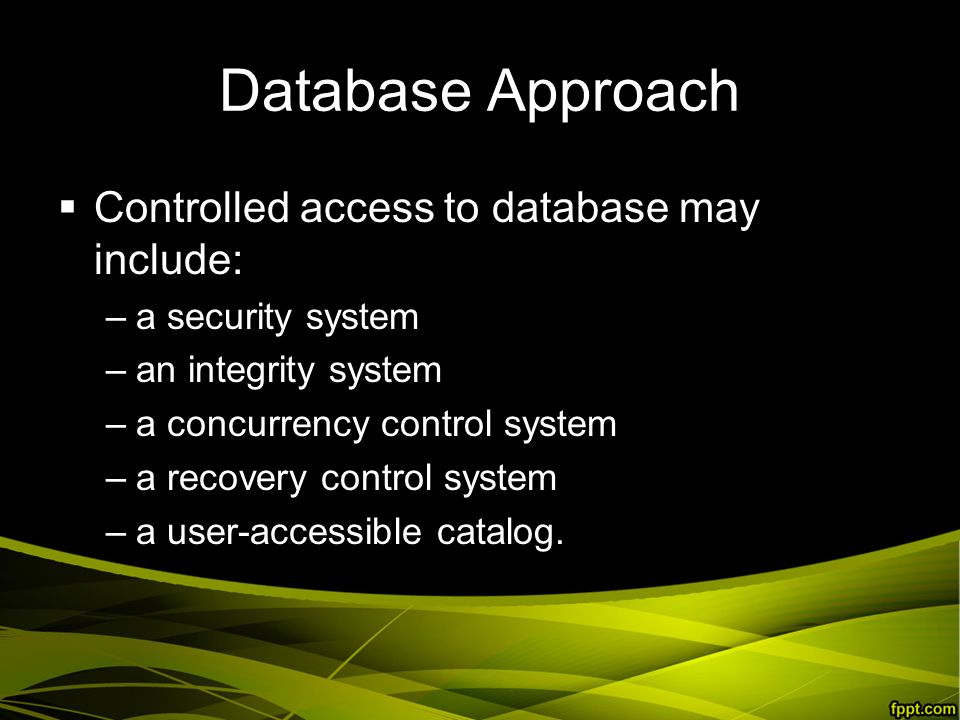 Database Approach  Controlled access to database may include: –a security system –an integrity system –a concurrency control system –a recovery control system –a user-accessible catalog.