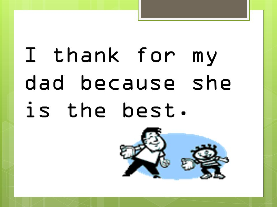 I thank for my dad because she is the best.