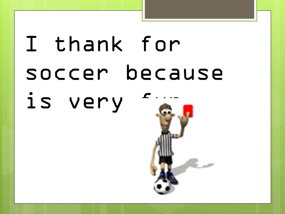 I thank for soccer because is very fun