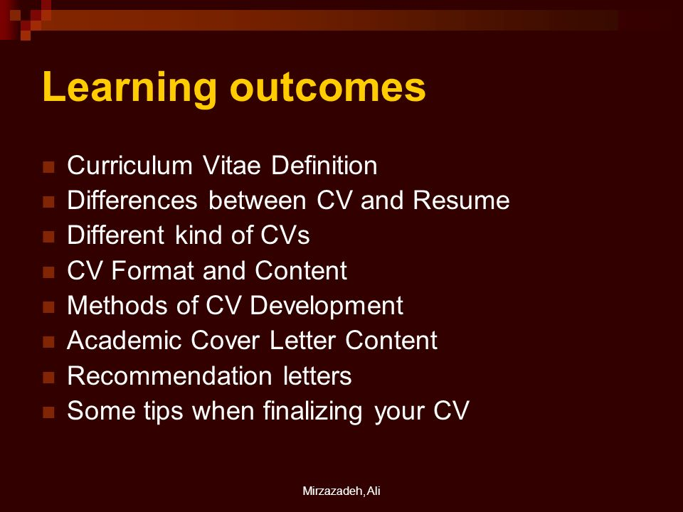 Mirzazadeh, Ali Learning outcomes Curriculum Vitae Definition Differences between CV and Resume Different kind of CVs CV Format and Content Methods of CV Development Academic Cover Letter Content Recommendation letters Some tips when finalizing your CV