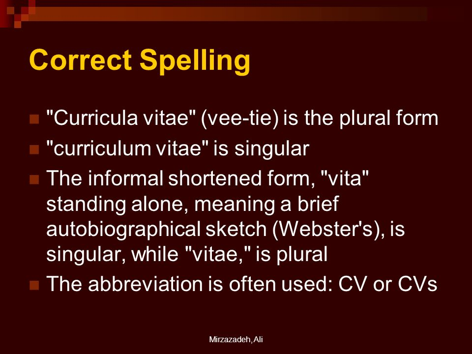 Mirzazadeh, Ali Correct Spelling Curricula vitae (vee-tie) is the plural form curriculum vitae is singular The informal shortened form, vita standing alone, meaning a brief autobiographical sketch (Webster s), is singular, while vitae, is plural The abbreviation is often used: CV or CVs