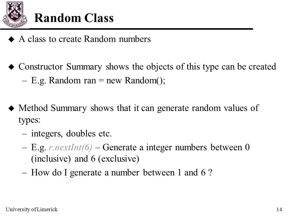 University of Limerick14 Random Class u A class to create Random numbers u Constructor Summary shows the objects of this type can be created –E.g.
