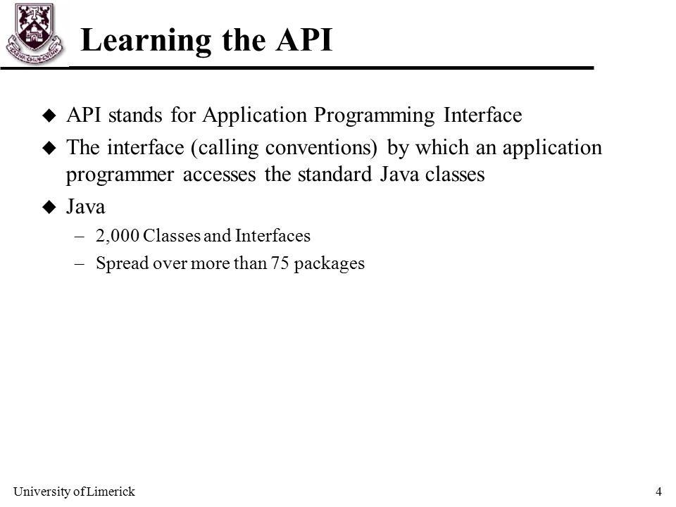 University of Limerick4 Learning the API u API stands for Application Programming Interface u The interface (calling conventions) by which an application programmer accesses the standard Java classes u Java –2,000 Classes and Interfaces –Spread over more than 75 packages