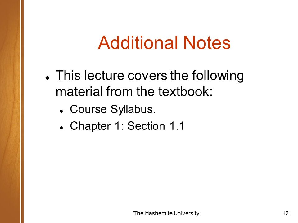 The Hashemite University12 Additional Notes This lecture covers the following material from the textbook: Course Syllabus.