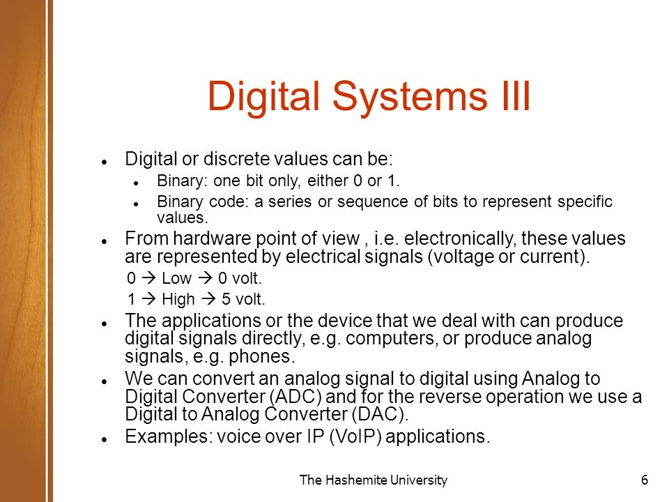 The Hashemite University6 Digital Systems III Digital or discrete values can be: Binary: one bit only, either 0 or 1.