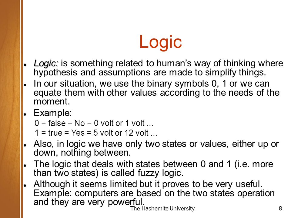 The Hashemite University8 Logic Logic: Logic: is something related to human's way of thinking where hypothesis and assumptions are made to simplify things.