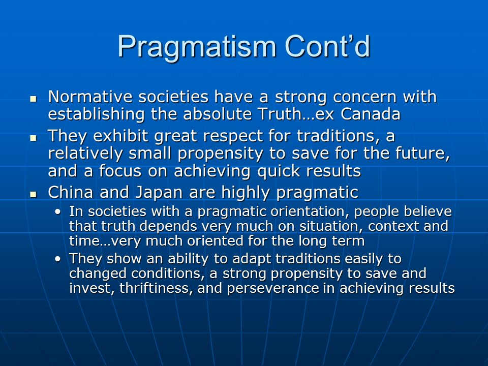 Pragmatism Cont'd Normative societies have a strong concern with establishing the absolute Truth…ex Canada Normative societies have a strong concern w