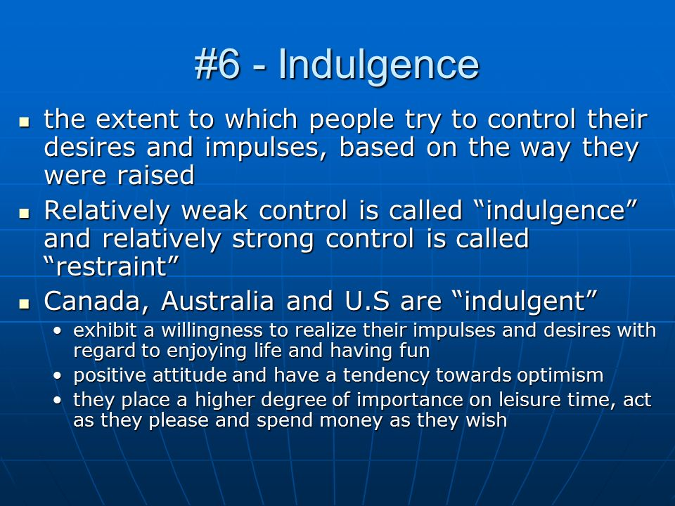 #6 - Indulgence the extent to which people try to control their desires and impulses, based on the way they were raised the extent to which people try