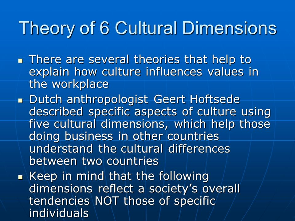 Theory of 6 Cultural Dimensions There are several theories that help to explain how culture influences values in the workplace There are several theor