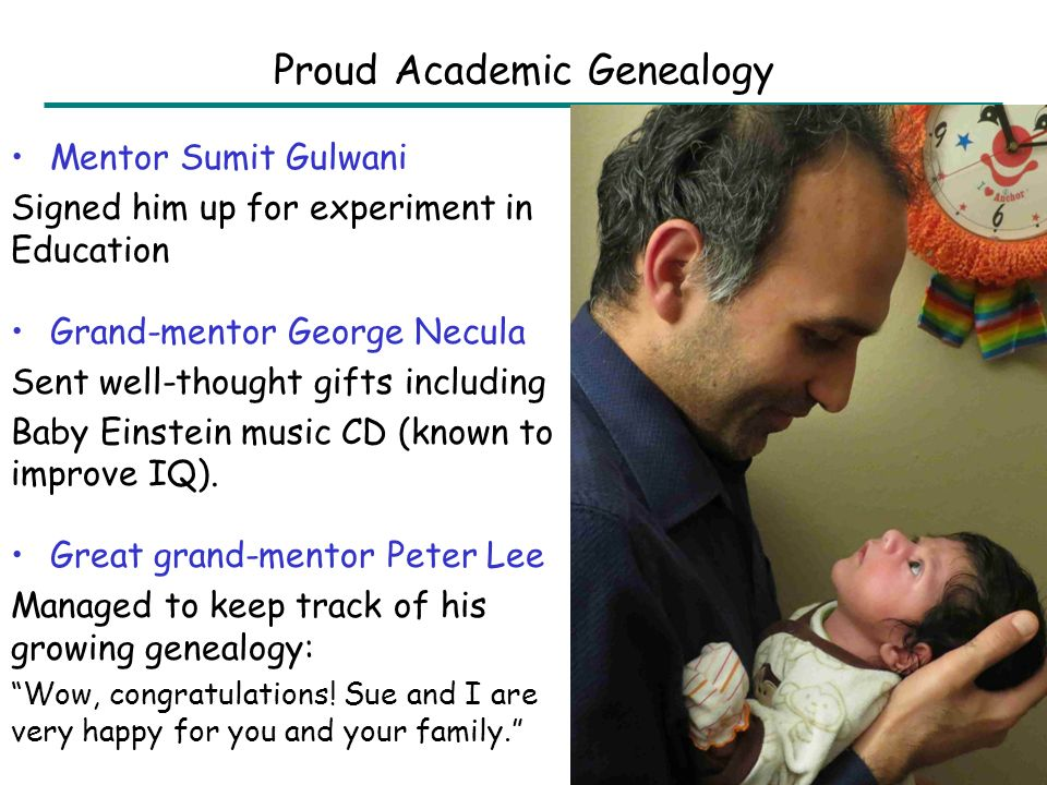 Mentor Sumit Gulwani Signed him up for experiment in Education Grand-mentor George Necula Sent well-thought gifts including Baby Einstein music CD (known to improve IQ).