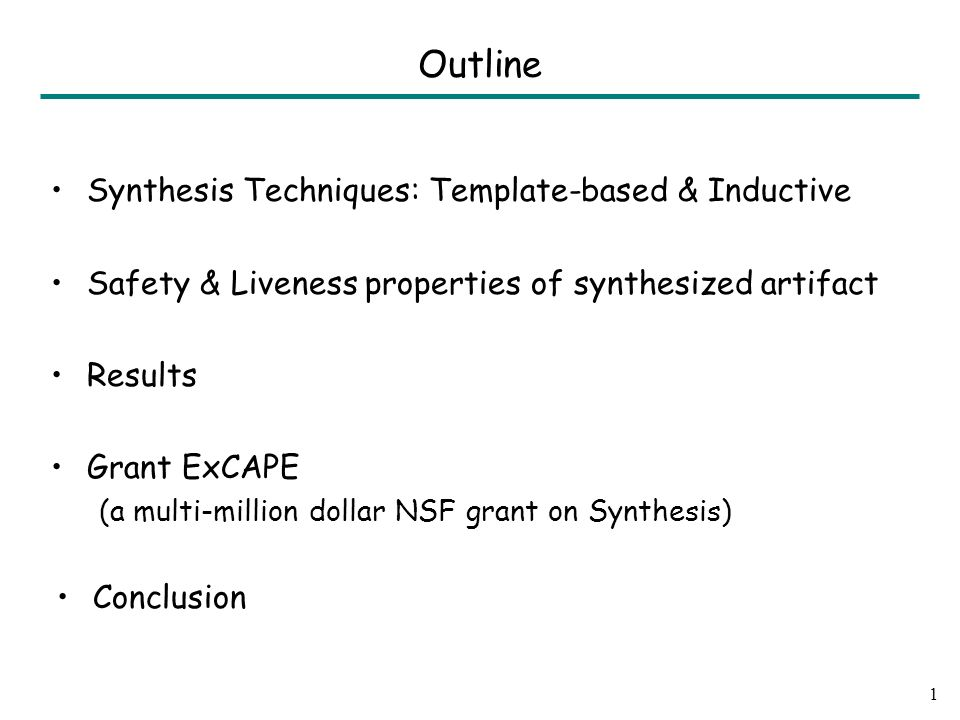 Synthesis Techniques: Template-based & Inductive Safety & Liveness properties of synthesized artifact Results Grant ExCAPE (a multi-million dollar NSF grant on Synthesis) Conclusion 1 Outline
