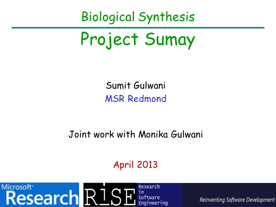 Biological Synthesis Project Sumay Sumit Gulwani MSR Redmond April 2013 Joint work with Monika Gulwani