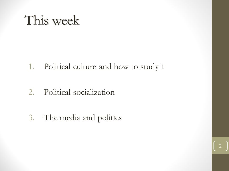 political culture political culture political socialization  political culture and how to study it 2 political socialization 3 the media and politics 2