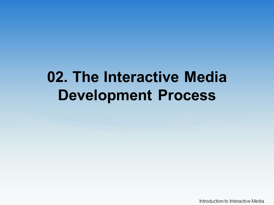 Introduction to Interactive Media 02. The Interactive Media Development Process