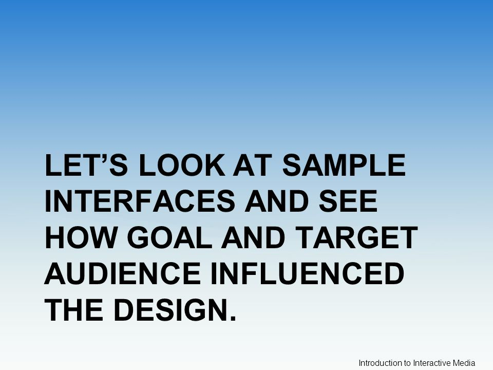 Introduction to Interactive Media LET'S LOOK AT SAMPLE INTERFACES AND SEE HOW GOAL AND TARGET AUDIENCE INFLUENCED THE DESIGN.
