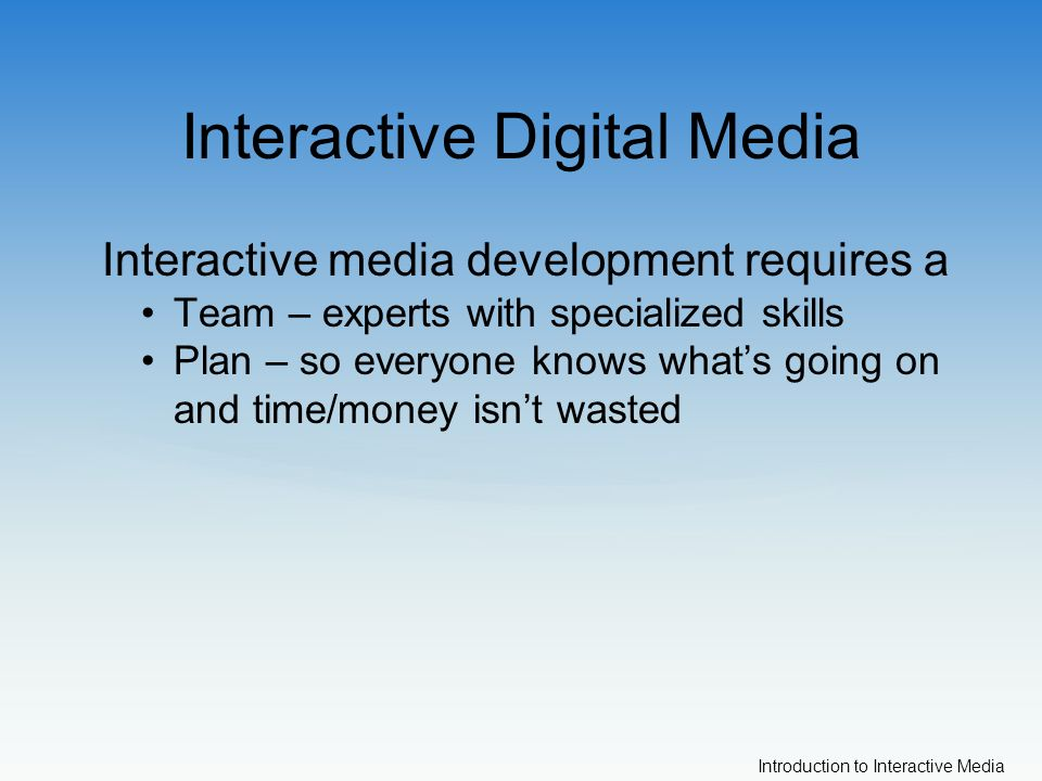 Introduction to Interactive Media Interactive Digital Media Interactive media development requires a Team – experts with specialized skills Plan – so everyone knows what's going on and time/money isn't wasted