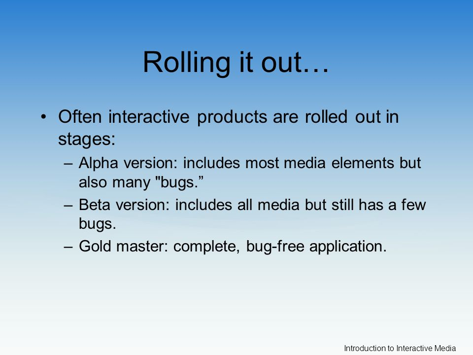 Introduction to Interactive Media Rolling it out… Often interactive products are rolled out in stages: –Alpha version: includes most media elements but also many bugs. –Beta version: includes all media but still has a few bugs.