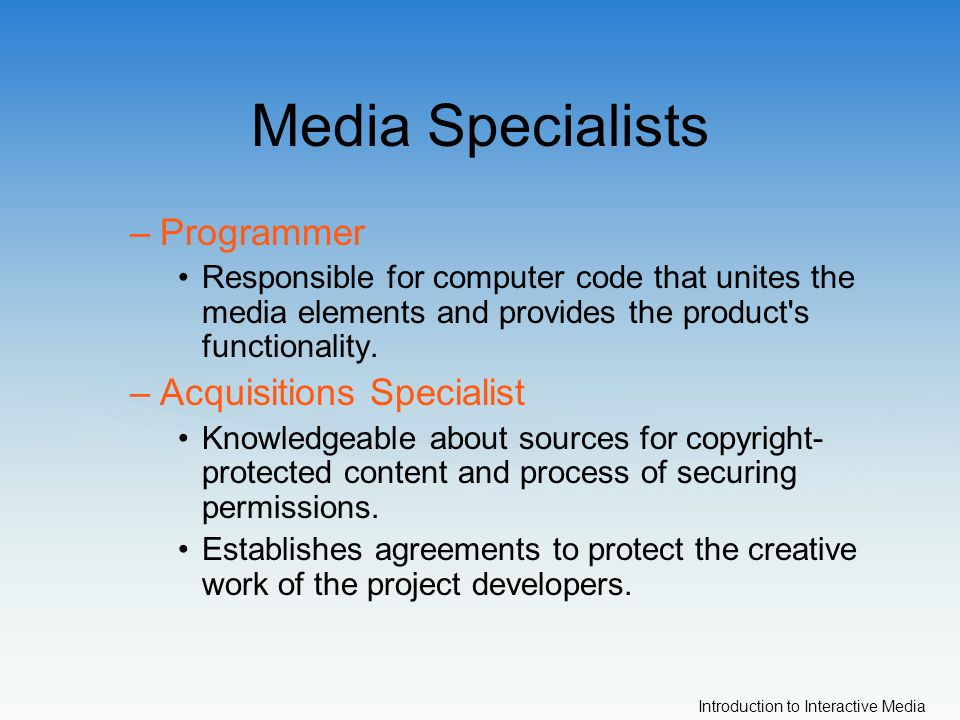 Introduction to Interactive Media Media Specialists –Programmer Responsible for computer code that unites the media elements and provides the product s functionality.