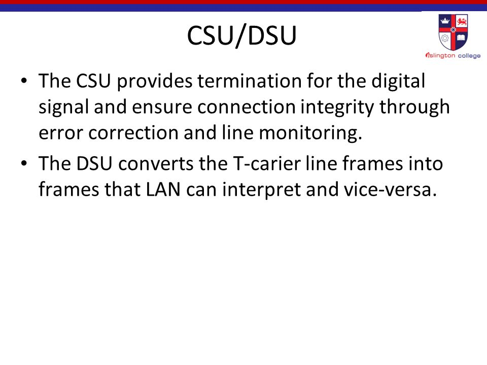 CSU/DSU The CSU provides termination for the digital signal and ensure connection integrity through error correction and line monitoring.