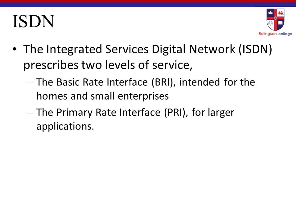 ISDN The Integrated Services Digital Network (ISDN) prescribes two levels of service, – The Basic Rate Interface (BRI), intended for the homes and small enterprises – The Primary Rate Interface (PRI), for larger applications.
