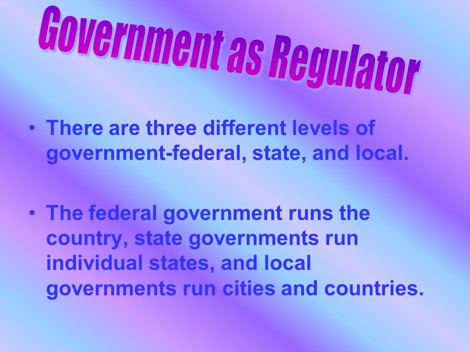 There are three different levels of government-federal, state, and local.