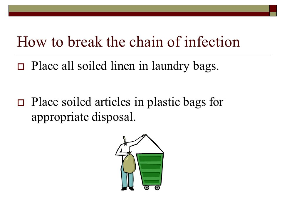 How to break the chain of infection  Place all soiled linen in laundry bags.