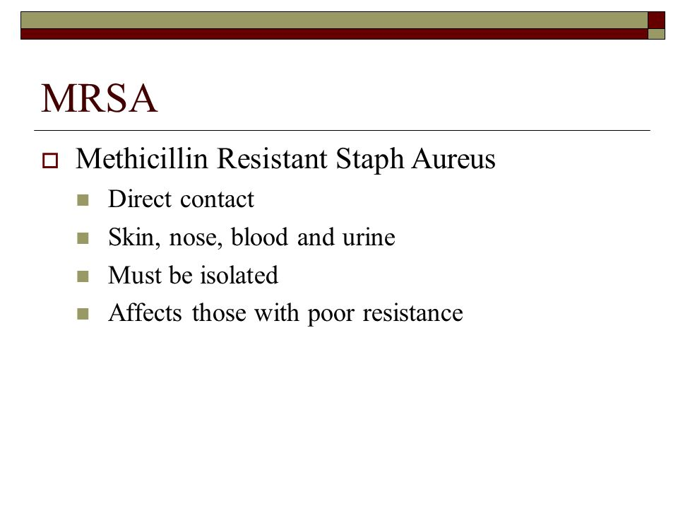 MRSA  Methicillin Resistant Staph Aureus Direct contact Skin, nose, blood and urine Must be isolated Affects those with poor resistance