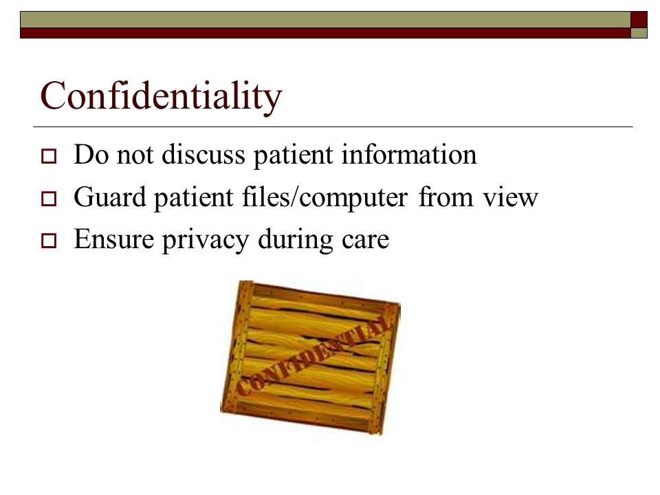 Confidentiality  Do not discuss patient information  Guard patient files/computer from view  Ensure privacy during care