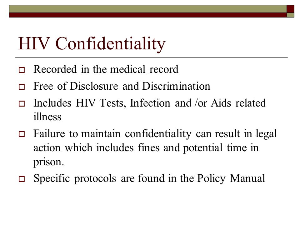 HIV Confidentiality  Recorded in the medical record  Free of Disclosure and Discrimination  Includes HIV Tests, Infection and /or Aids related illness  Failure to maintain confidentiality can result in legal action which includes fines and potential time in prison.