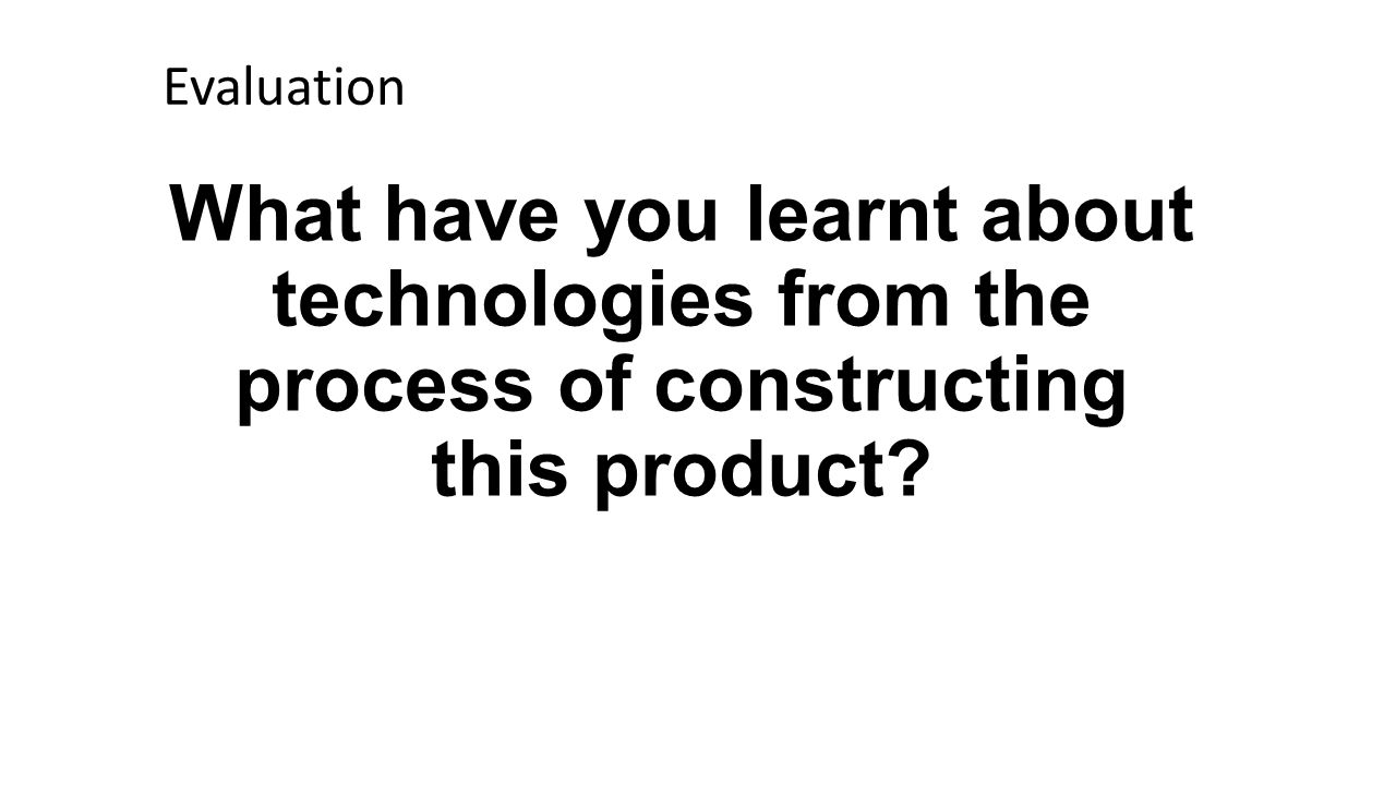 What have you learnt about technologies from the process of constructing this product Evaluation