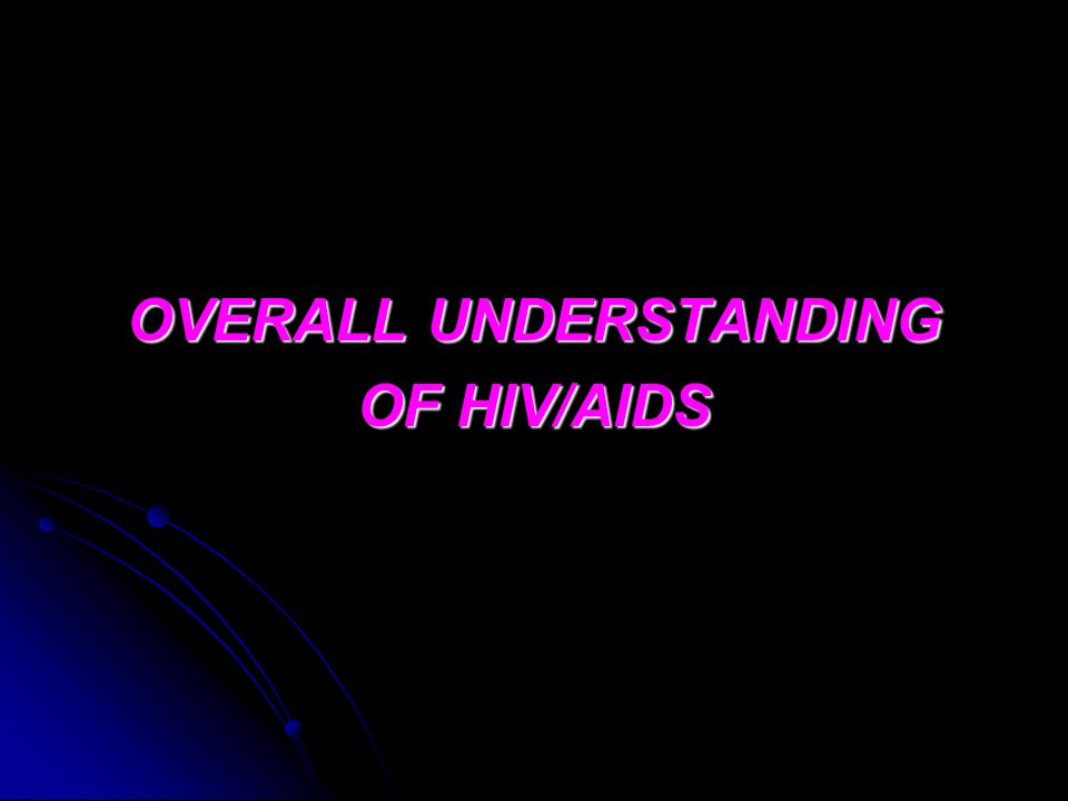 OVERALL UNDERSTANDING OF HIV/AIDS