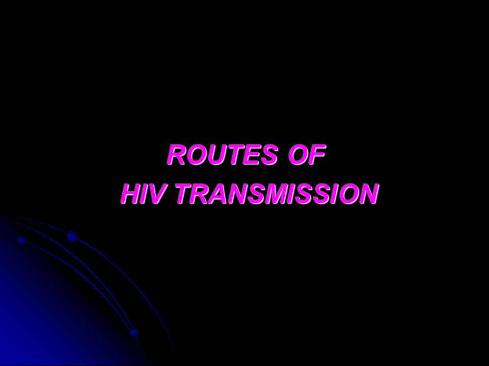 ROUTES OF HIV TRANSMISSION HIV TRANSMISSION