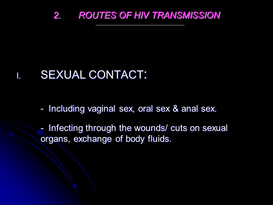 2.ROUTES OF HIV TRANSMISSION I. SEXUAL CONTACT : - Including vaginal sex, oral sex & anal sex.