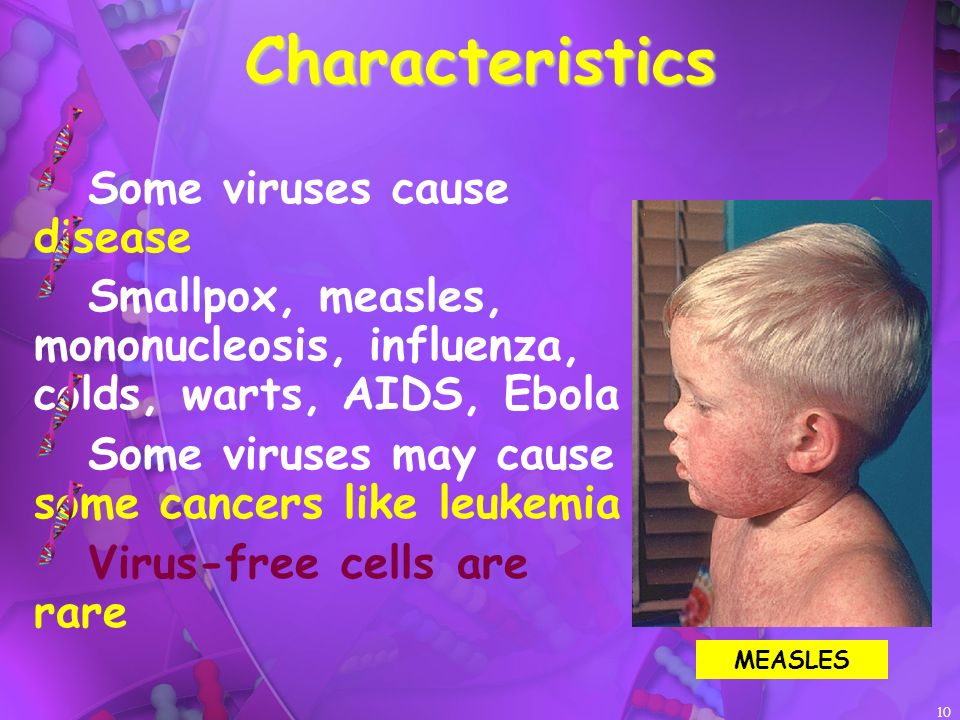 10Characteristics Some viruses cause disease Smallpox, measles, mononucleosis, influenza, colds, warts, AIDS, Ebola Some viruses may cause some cancers like leukemia Virus-free cells are rare MEASLES