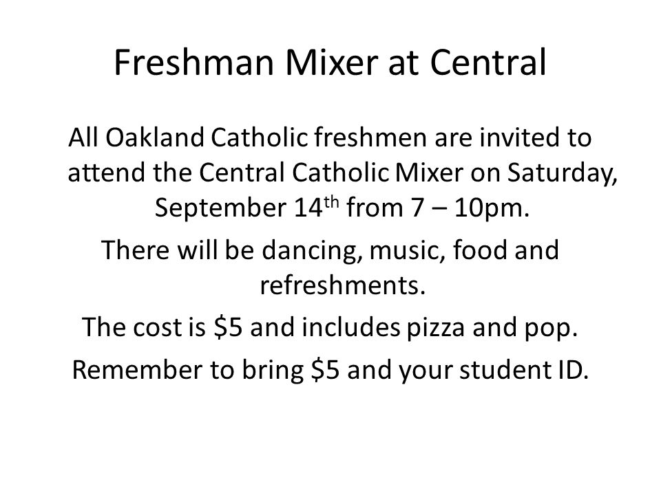 Freshman Mixer at Central All Oakland Catholic freshmen are invited to attend the Central Catholic Mixer on Saturday, September 14 th from 7 – 10pm.