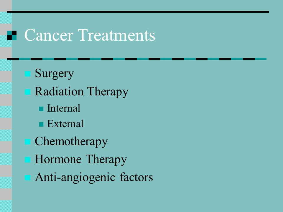 Cancer Treatments Surgery Radiation Therapy Internal External Chemotherapy Hormone Therapy Anti-angiogenic factors