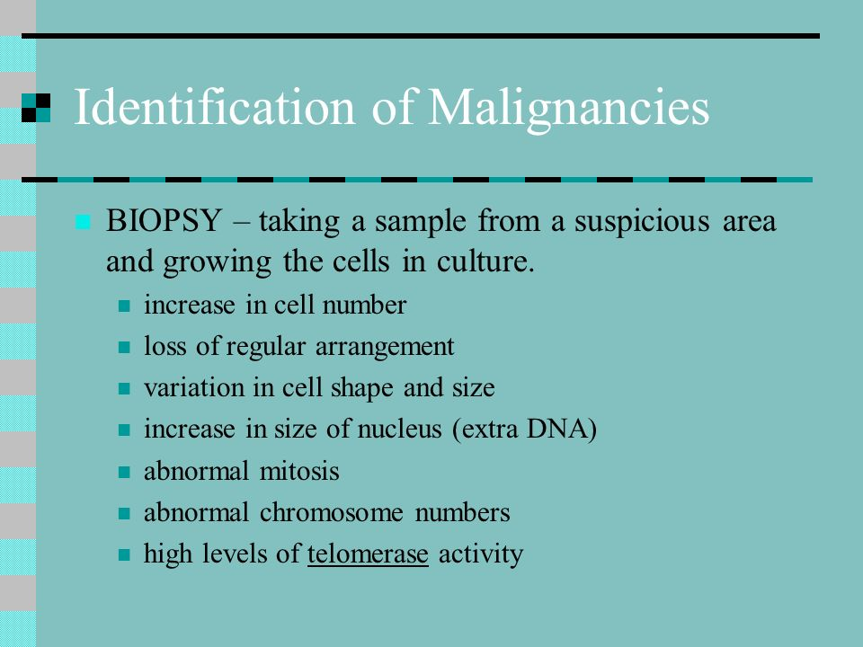Identification of Malignancies BIOPSY – taking a sample from a suspicious area and growing the cells in culture.