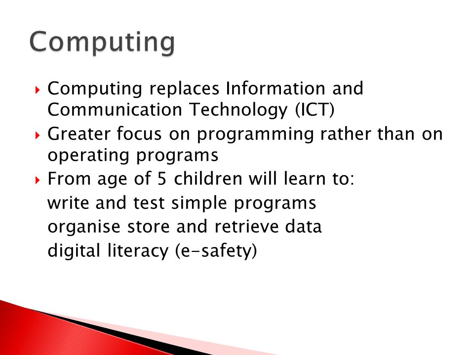  Computing replaces Information and Communication Technology (ICT)  Greater focus on programming rather than on operating programs  From age of 5 children will learn to: write and test simple programs organise store and retrieve data digital literacy (e-safety)