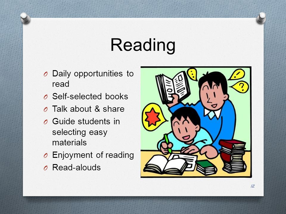 Reading 12 O Daily opportunities to read O Self-selected books O Talk about & share O Guide students in selecting easy materials O Enjoyment of reading O Read-alouds