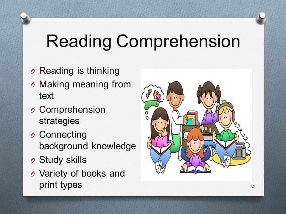 Reading Comprehension 13 O Reading is thinking O Making meaning from text O Comprehension strategies O Connecting background knowledge O Study skills O Variety of books and print types