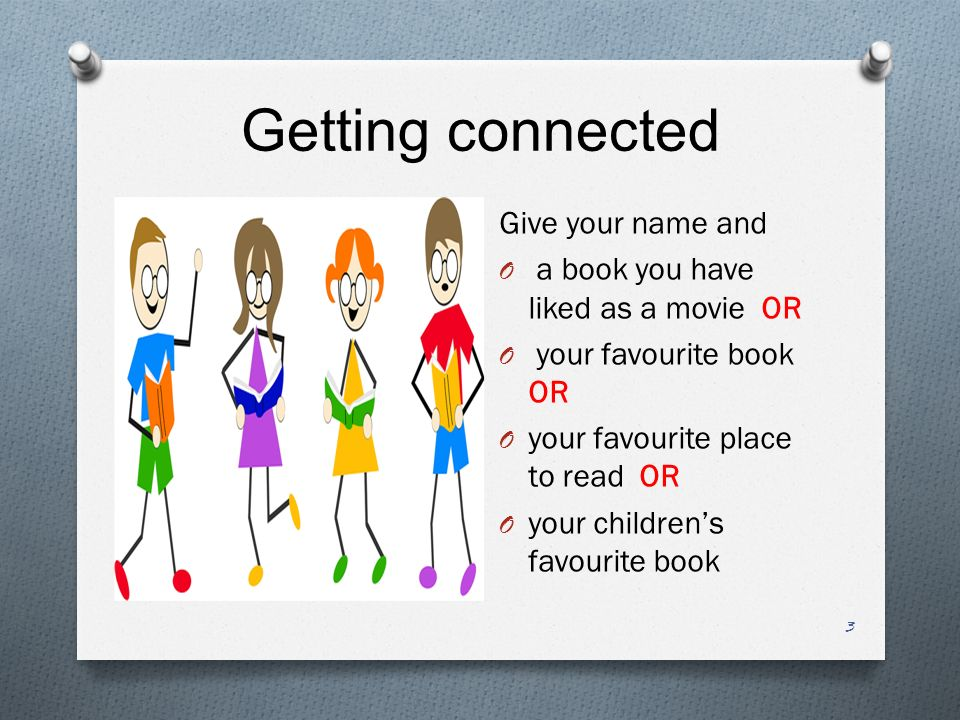 Getting connected Give your name and O a book you have liked as a movie OR O your favourite book OR O your favourite place to read OR O your children's favourite book 3
