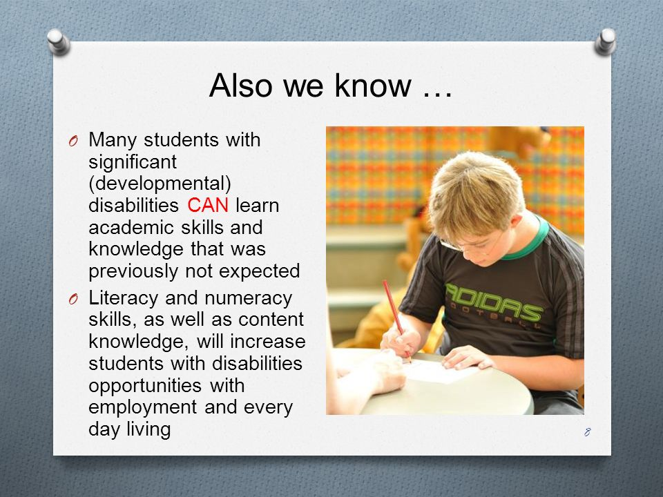 Also we know … O Many students with significant (developmental) disabilities CAN learn academic skills and knowledge that was previously not expected O Literacy and numeracy skills, as well as content knowledge, will increase students with disabilities opportunities with employment and every day living 8