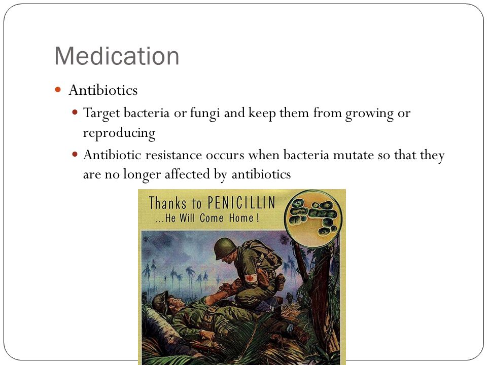 Medication Antibiotics Target bacteria or fungi and keep them from growing or reproducing Antibiotic resistance occurs when bacteria mutate so that they are no longer affected by antibiotics