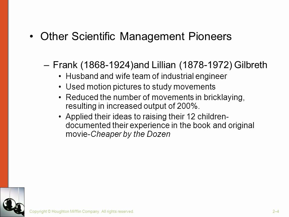 Copyright © Houghton Mifflin Company. All rights reserved.2–4 Other Scientific Management Pioneers –Frank (1868-1924)and Lillian (1878-1972) Gilbreth