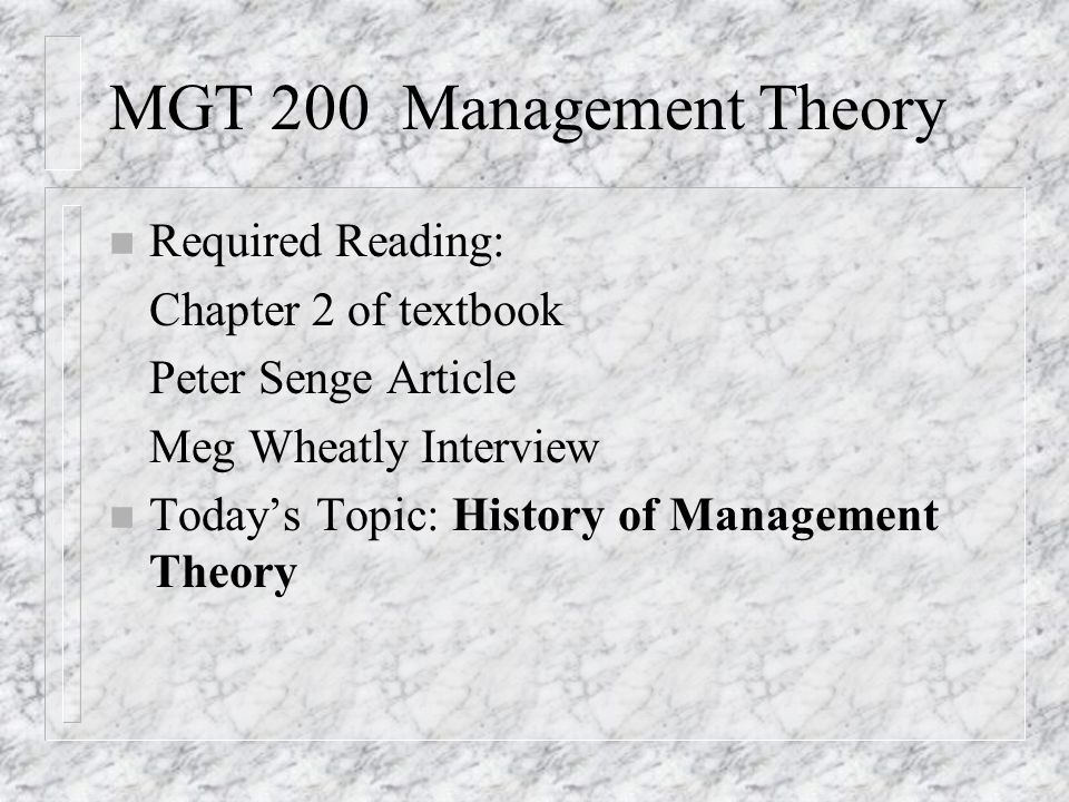MGT 200 Management Theory n Required Reading: Chapter 2 of textbook Peter Senge Article Meg Wheatly Interview n Today's Topic: History of Management T